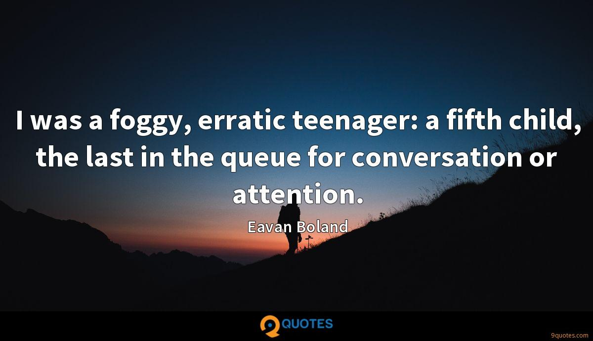 I was a foggy, erratic teenager: a fifth child, the last in the queue for conversation or attention.