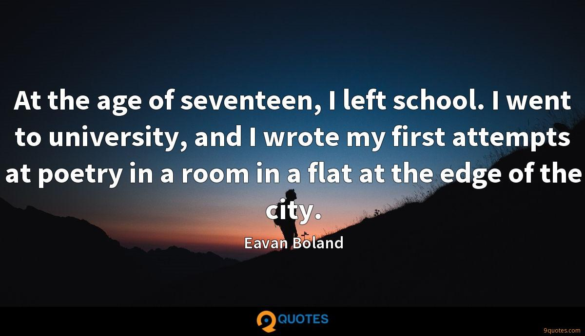 At the age of seventeen, I left school. I went to university, and I wrote my first attempts at poetry in a room in a flat at the edge of the city.