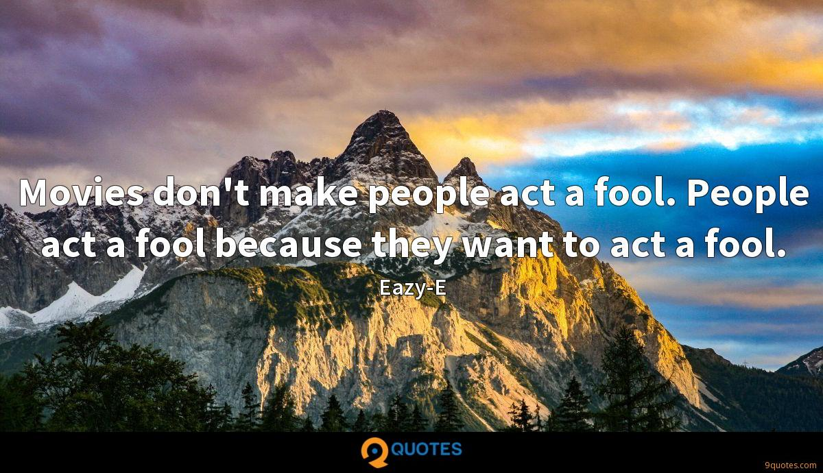 Movies don't make people act a fool. People act a fool because they want to act a fool.