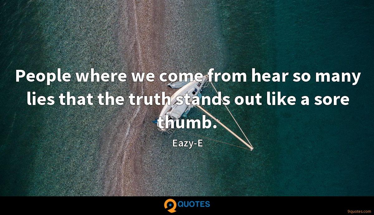 People where we come from hear so many lies that the truth stands out like a sore thumb.