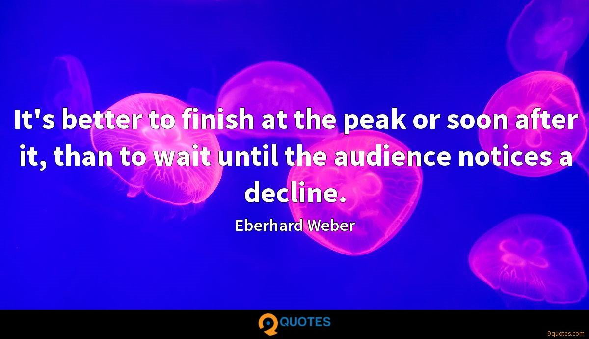 It's better to finish at the peak or soon after it, than to wait until the audience notices a decline.