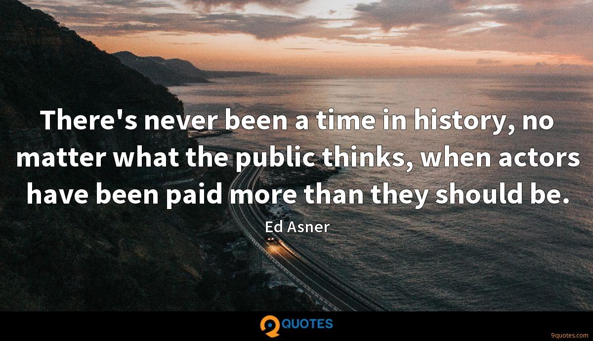 There's never been a time in history, no matter what the public thinks, when actors have been paid more than they should be.