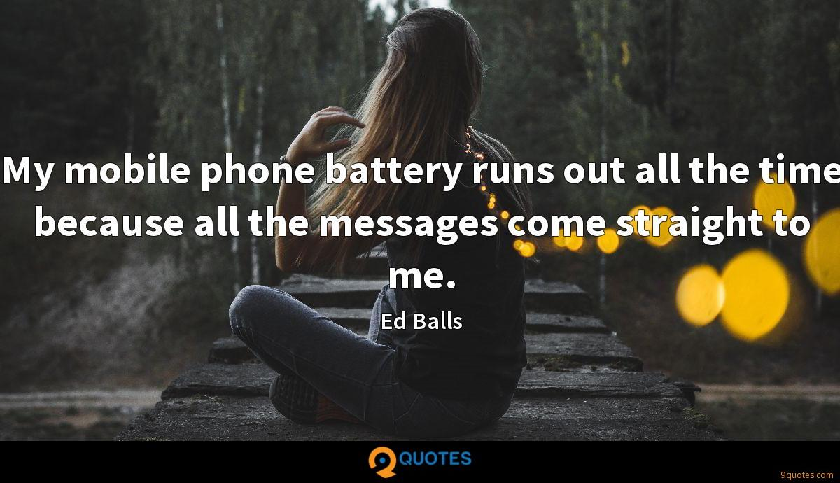 My mobile phone battery runs out all the time because all the messages come straight to me.
