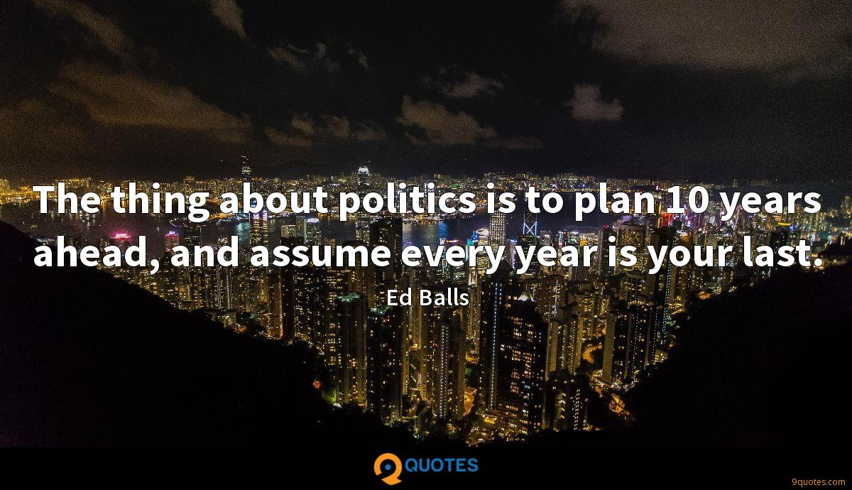 The thing about politics is to plan 10 years ahead, and assume every year is your last.