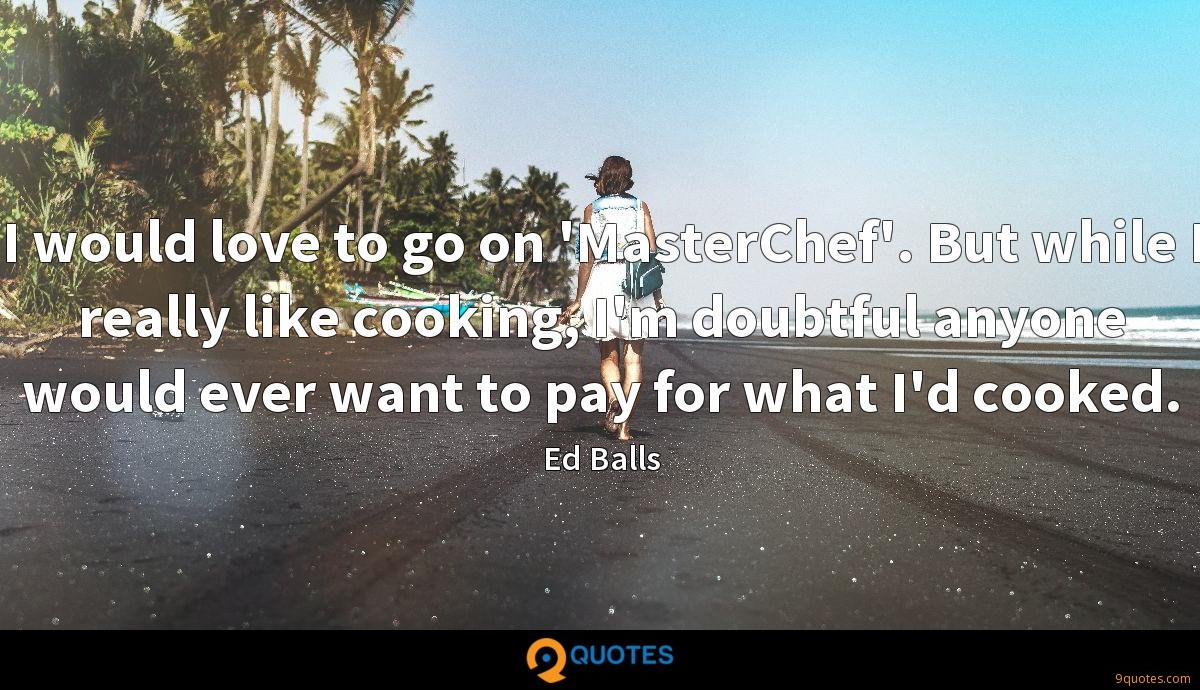 I would love to go on 'MasterChef'. But while I really like cooking, I'm doubtful anyone would ever want to pay for what I'd cooked.