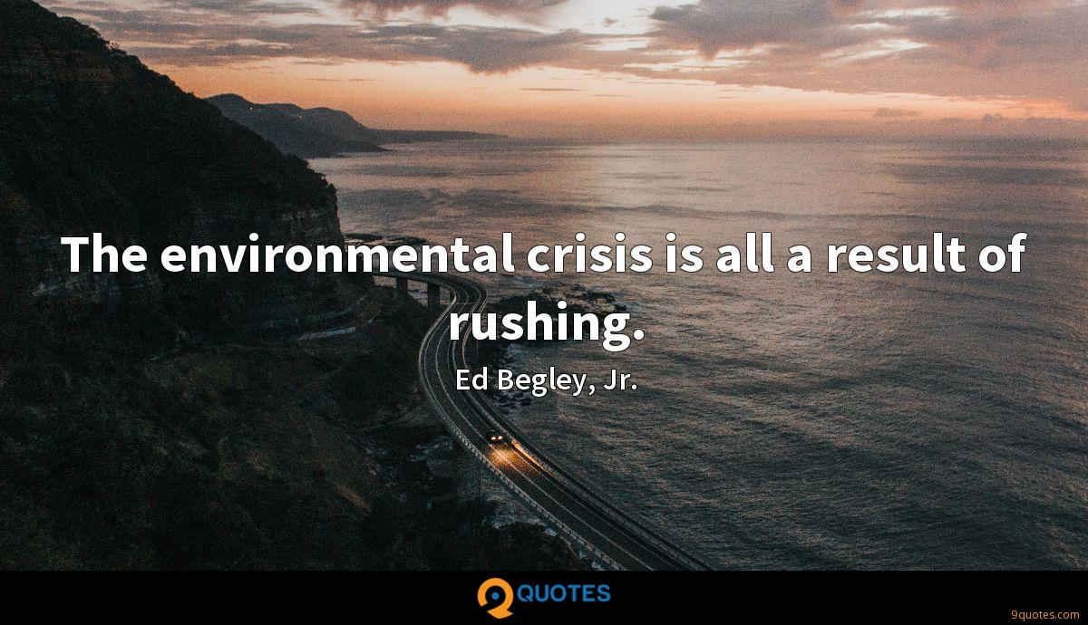 The environmental crisis is all a result of rushing.