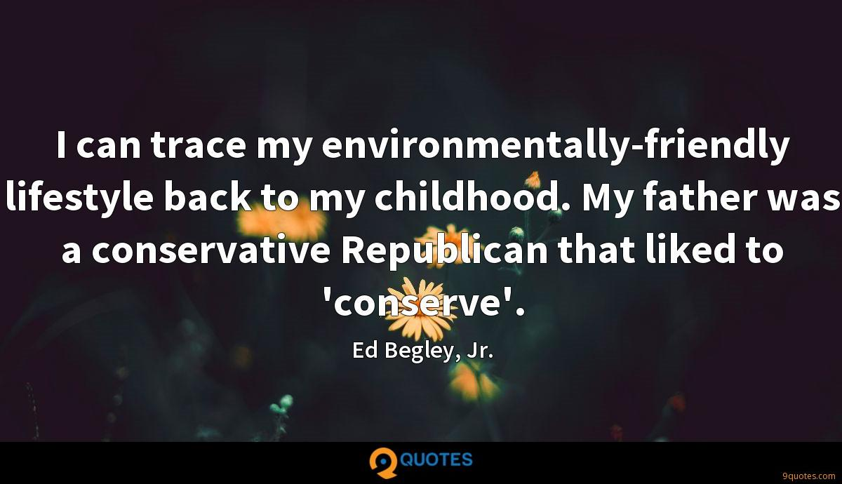I can trace my environmentally-friendly lifestyle back to my childhood. My father was a conservative Republican that liked to 'conserve'.