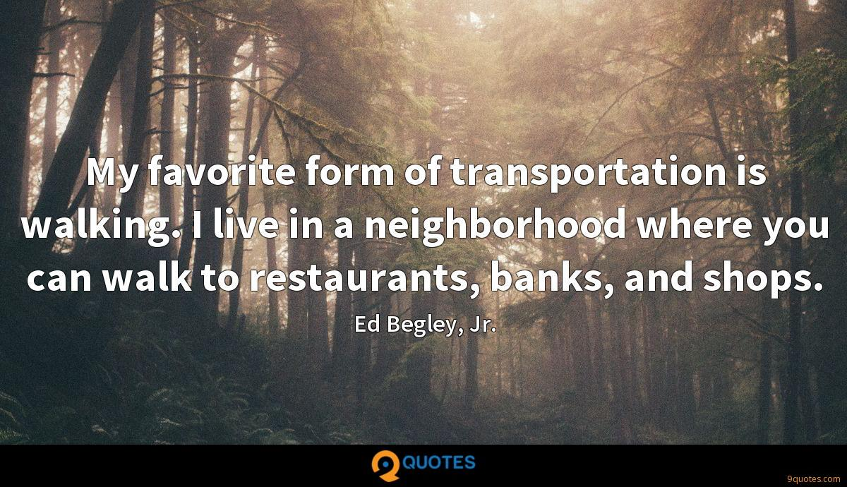 My favorite form of transportation is walking. I live in a neighborhood where you can walk to restaurants, banks, and shops.