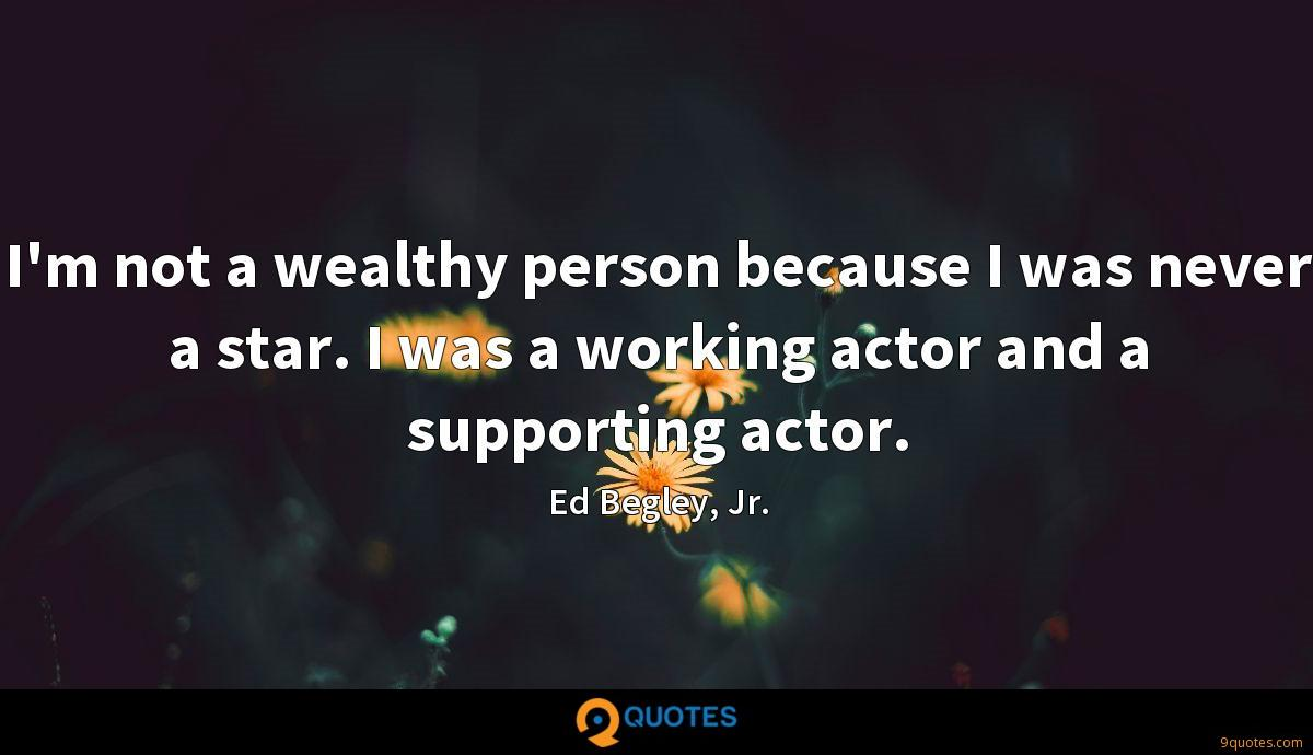 I'm not a wealthy person because I was never a star. I was a working actor and a supporting actor.