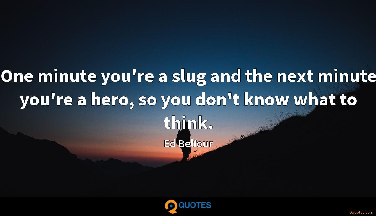 One minute you're a slug and the next minute you're a hero, so you don't know what to think.