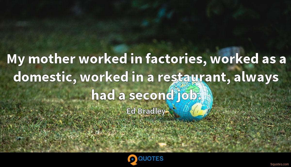 My mother worked in factories, worked as a domestic, worked in a restaurant, always had a second job.