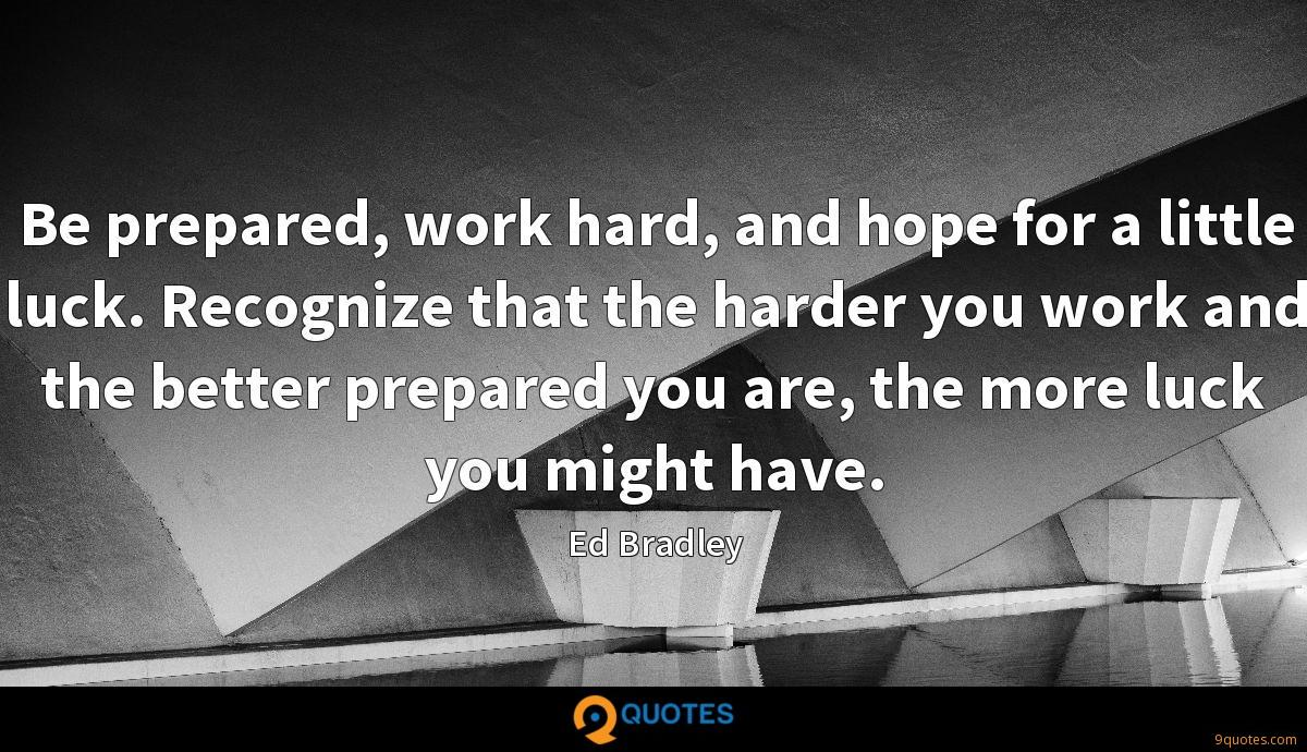 Be prepared, work hard, and hope for a little luck. Recognize that the harder you work and the better prepared you are, the more luck you might have.