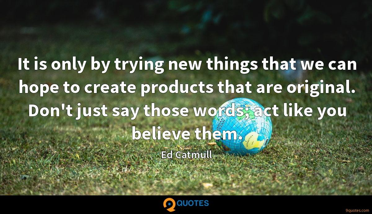 It is only by trying new things that we can hope to create products that are original. Don't just say those words; act like you believe them.