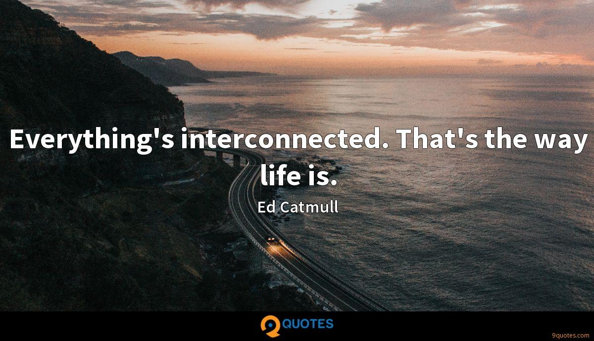 Everything's interconnected. That's the way life is.