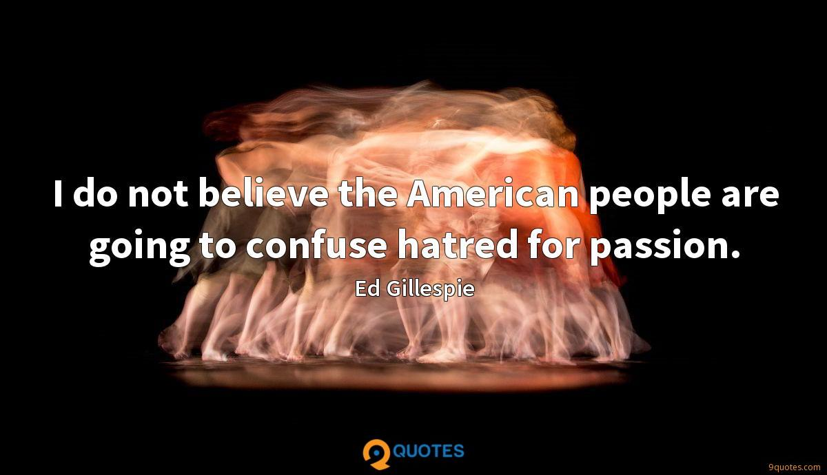 I do not believe the American people are going to confuse hatred for passion.