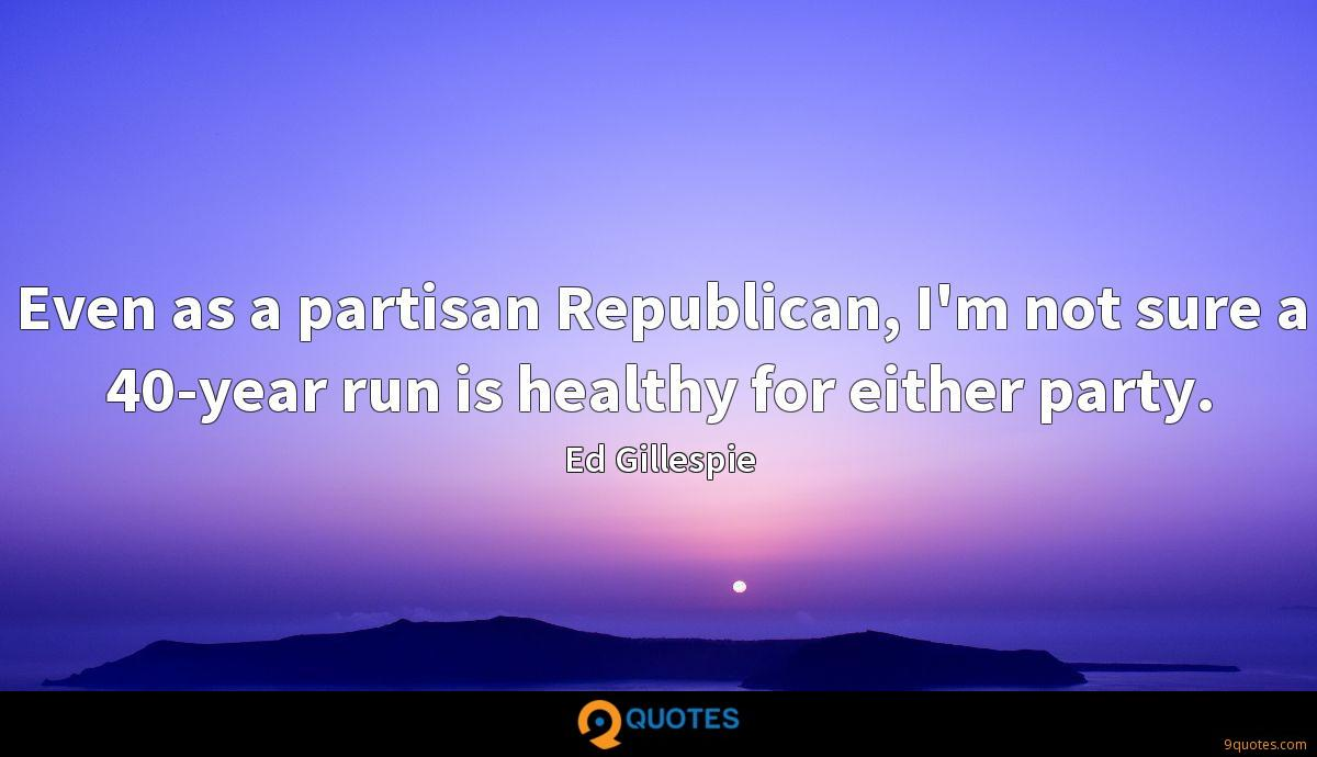 Even as a partisan Republican, I'm not sure a 40-year run is healthy for either party.