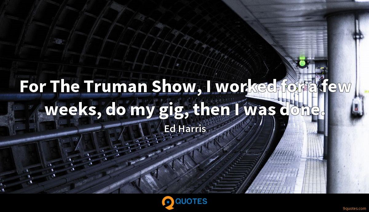 For The Truman Show, I worked for a few weeks, do my gig, then I was done.