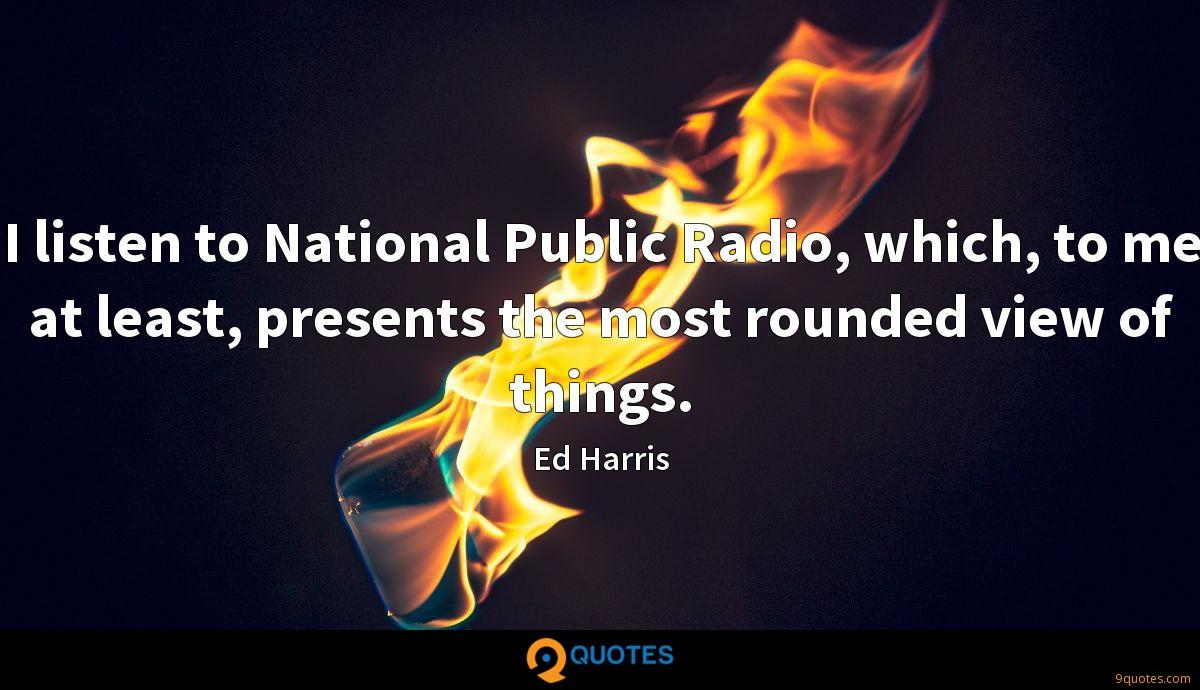 I listen to National Public Radio, which, to me at least, presents the most rounded view of things.
