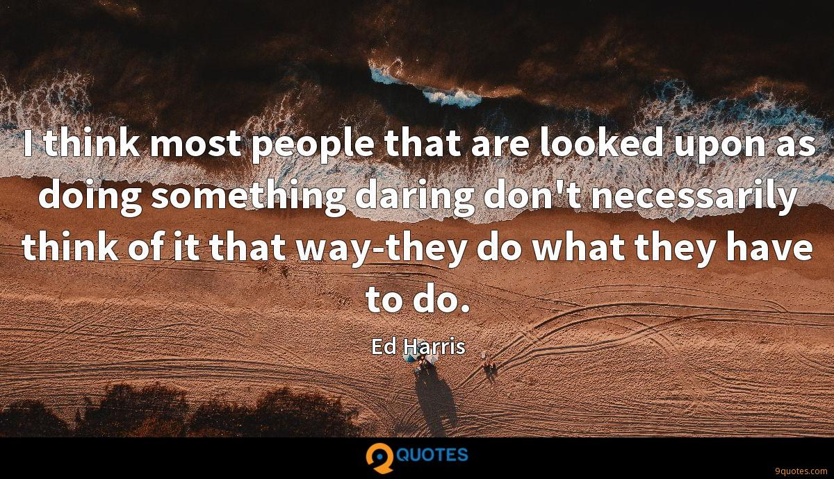 I think most people that are looked upon as doing something daring don't necessarily think of it that way-they do what they have to do.