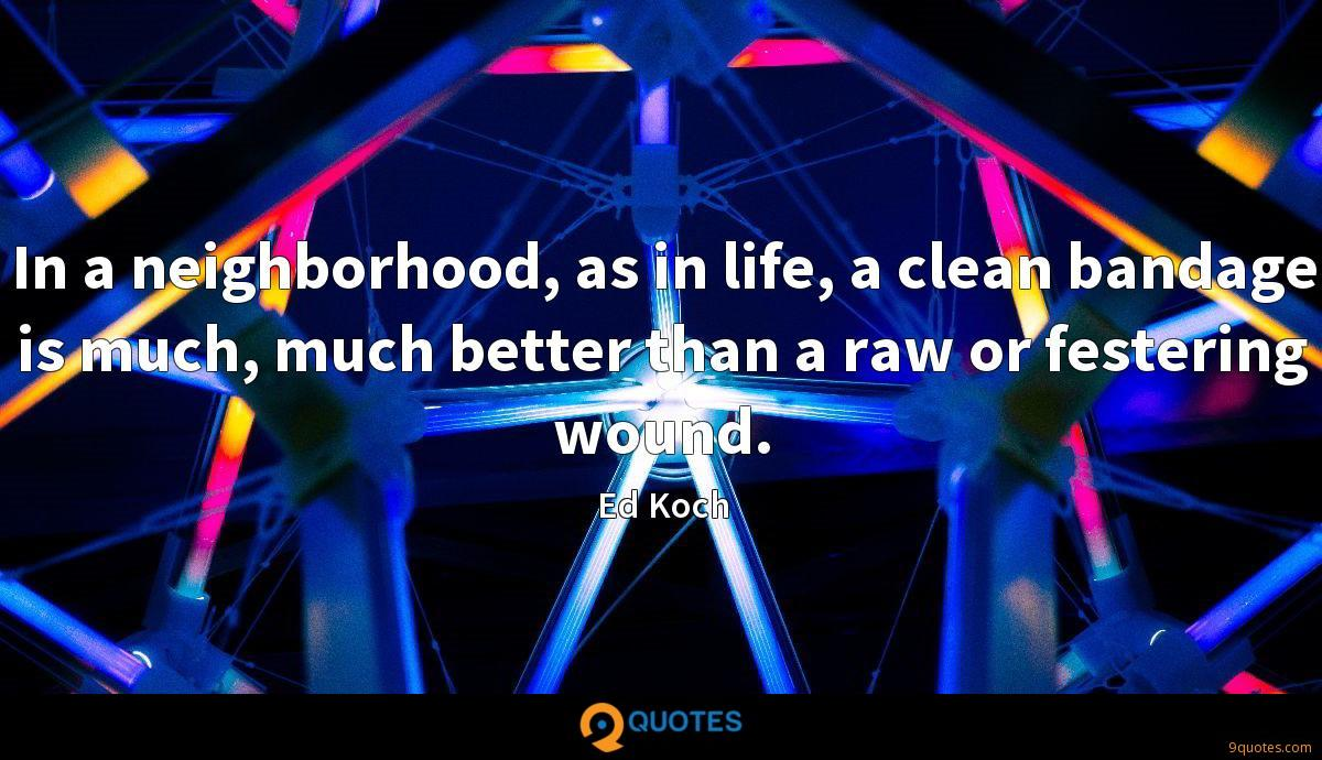 In a neighborhood, as in life, a clean bandage is much, much better than a raw or festering wound.