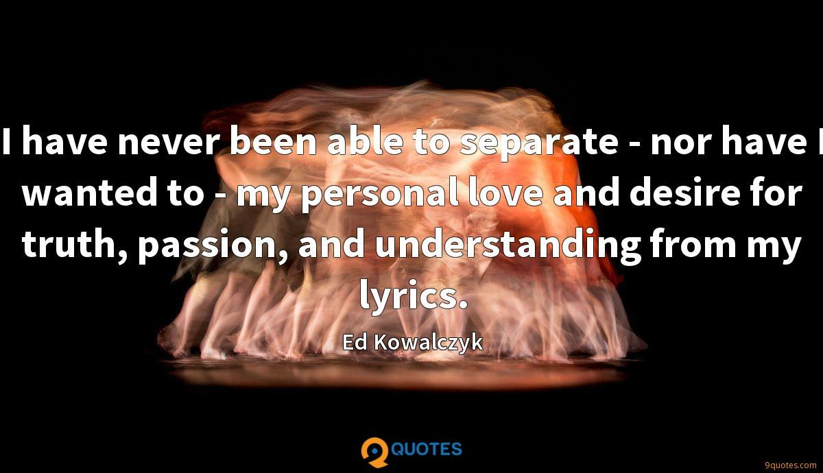 I have never been able to separate - nor have I wanted to - my personal love and desire for truth, passion, and understanding from my lyrics.