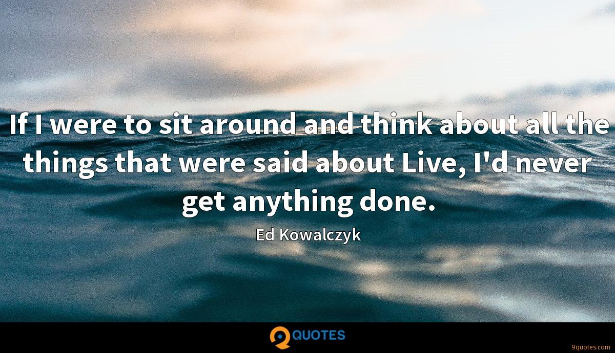 If I were to sit around and think about all the things that were said about Live, I'd never get anything done.