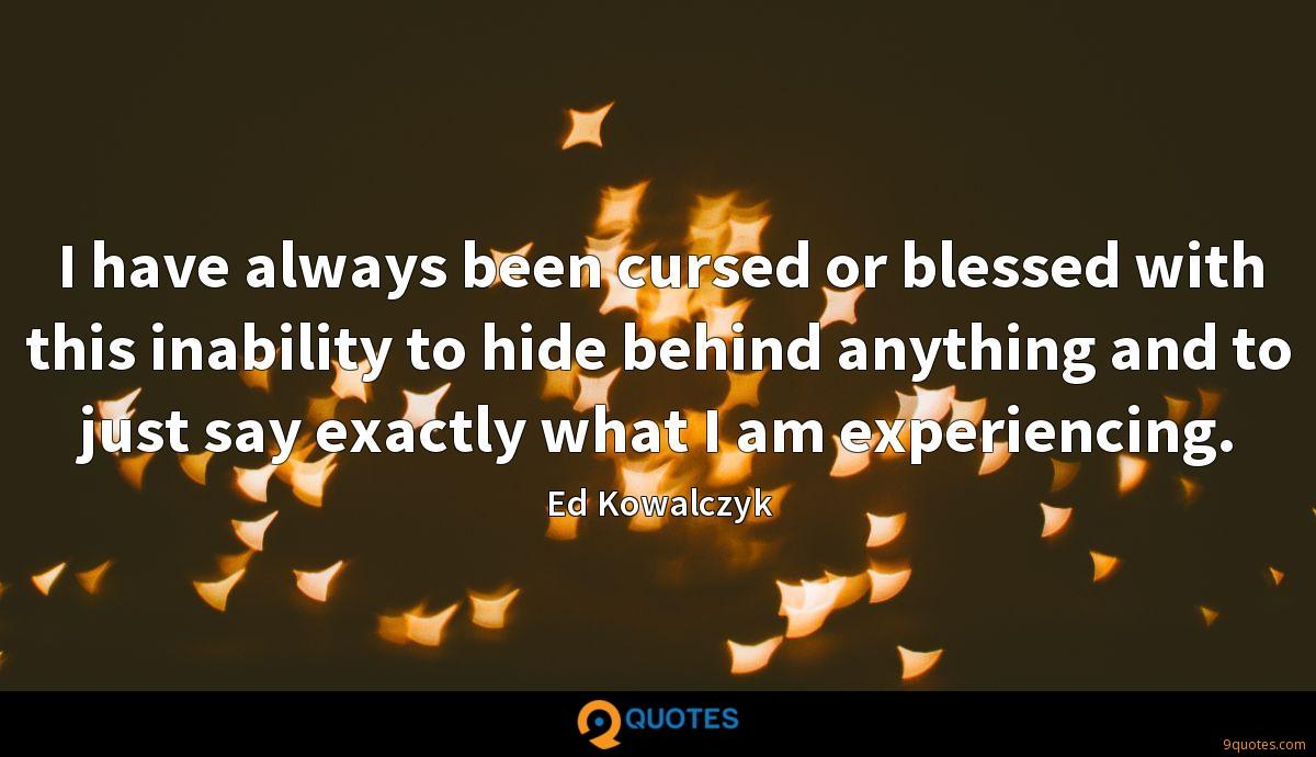 I have always been cursed or blessed with this inability to hide behind anything and to just say exactly what I am experiencing.