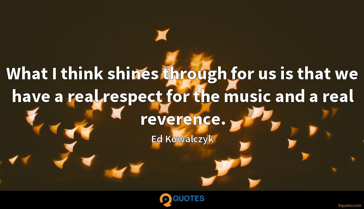What I think shines through for us is that we have a real respect for the music and a real reverence.
