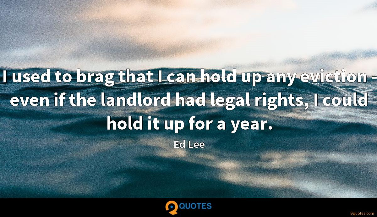 I used to brag that I can hold up any eviction - even if the landlord had legal rights, I could hold it up for a year.
