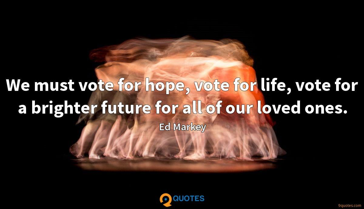 We must vote for hope, vote for life, vote for a brighter future for all of our loved ones.
