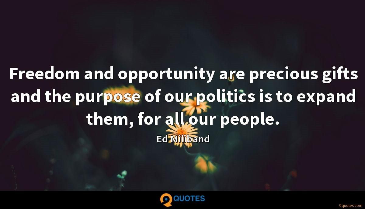 Freedom and opportunity are precious gifts and the purpose of our politics is to expand them, for all our people.