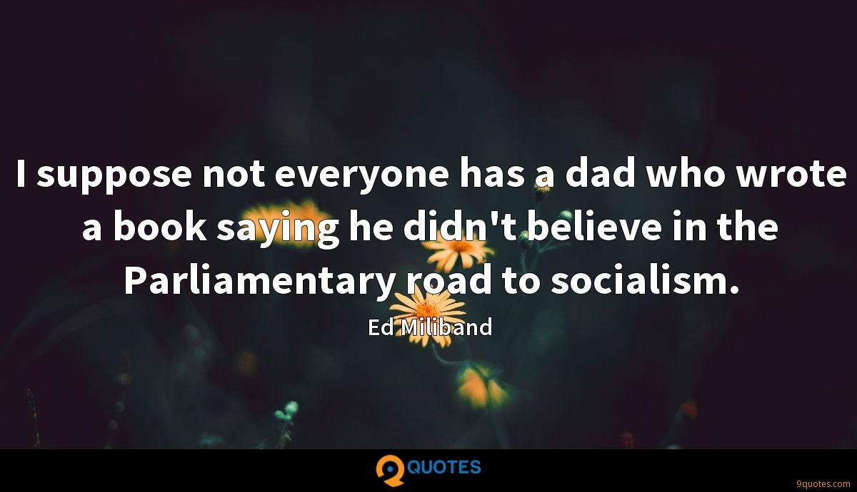 I suppose not everyone has a dad who wrote a book saying he didn't believe in the Parliamentary road to socialism.