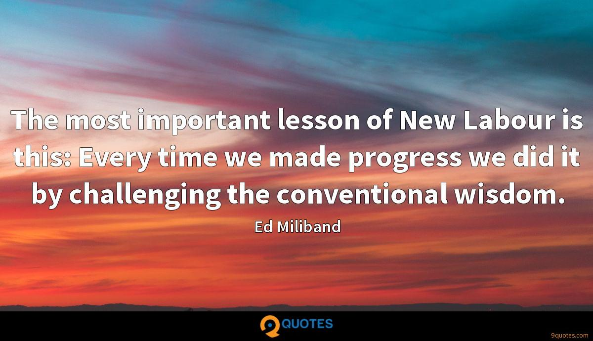 The most important lesson of New Labour is this: Every time we made progress we did it by challenging the conventional wisdom.