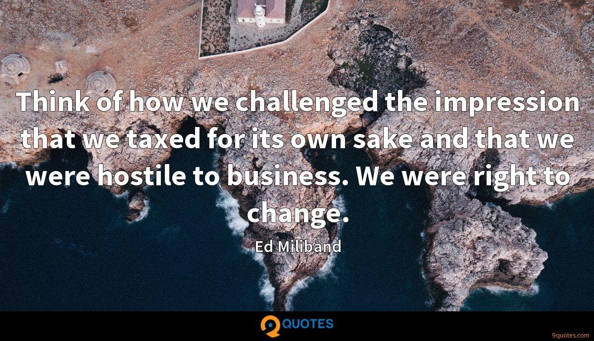 Think of how we challenged the impression that we taxed for its own sake and that we were hostile to business. We were right to change.