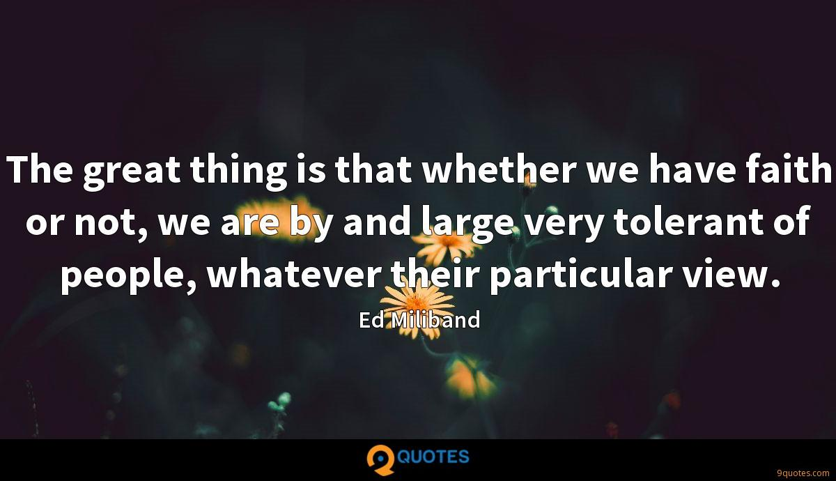 The great thing is that whether we have faith or not, we are by and large very tolerant of people, whatever their particular view.