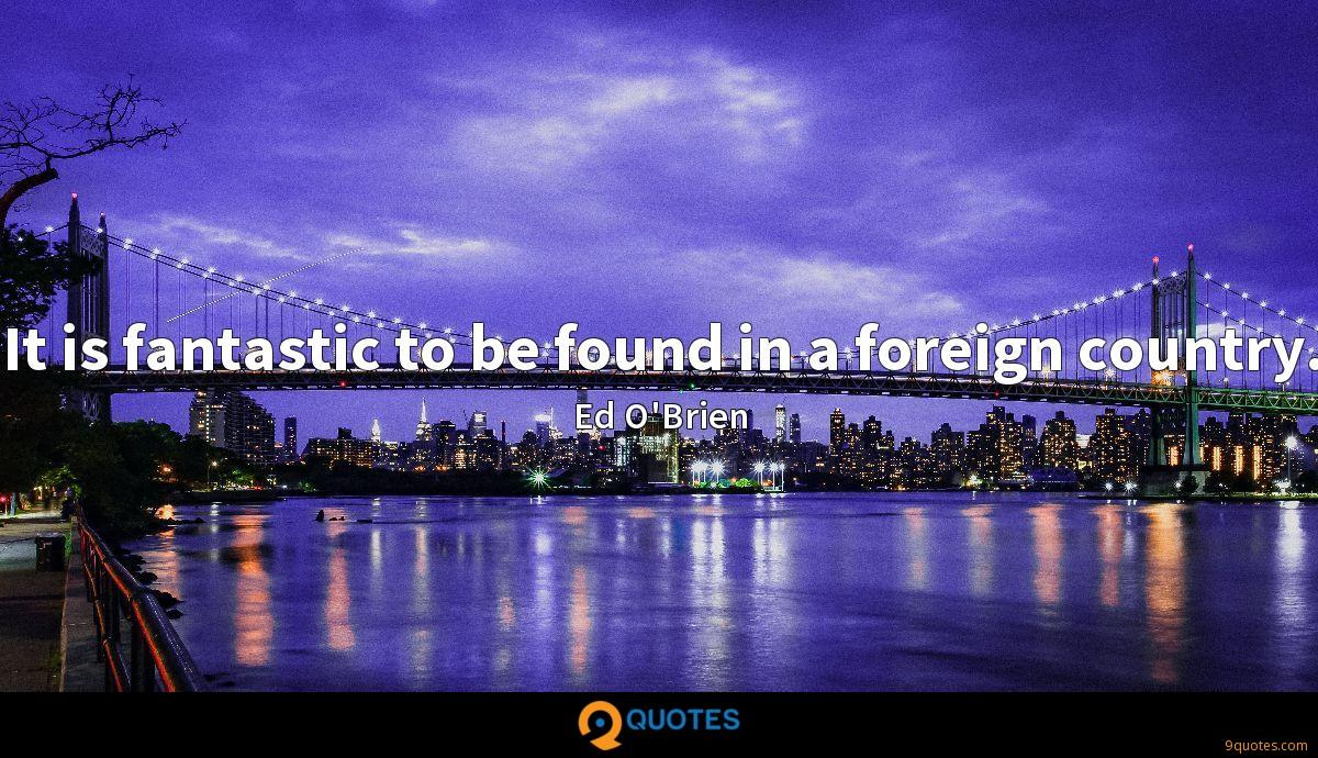 It is fantastic to be found in a foreign country.