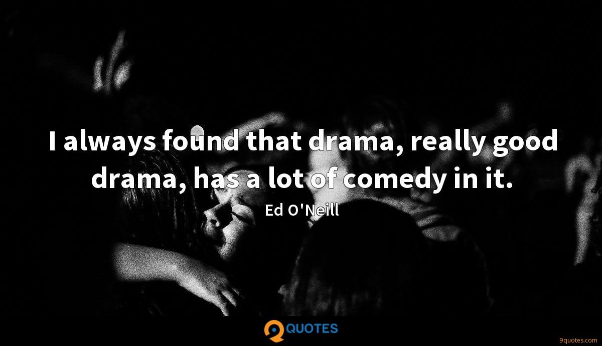 I always found that drama, really good drama, has a lot of comedy in it.