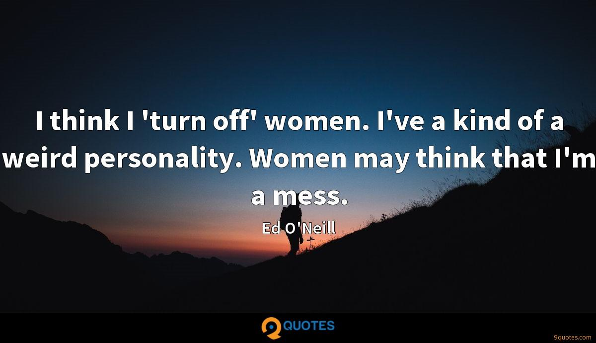 I think I 'turn off' women. I've a kind of a weird personality. Women may think that I'm a mess.