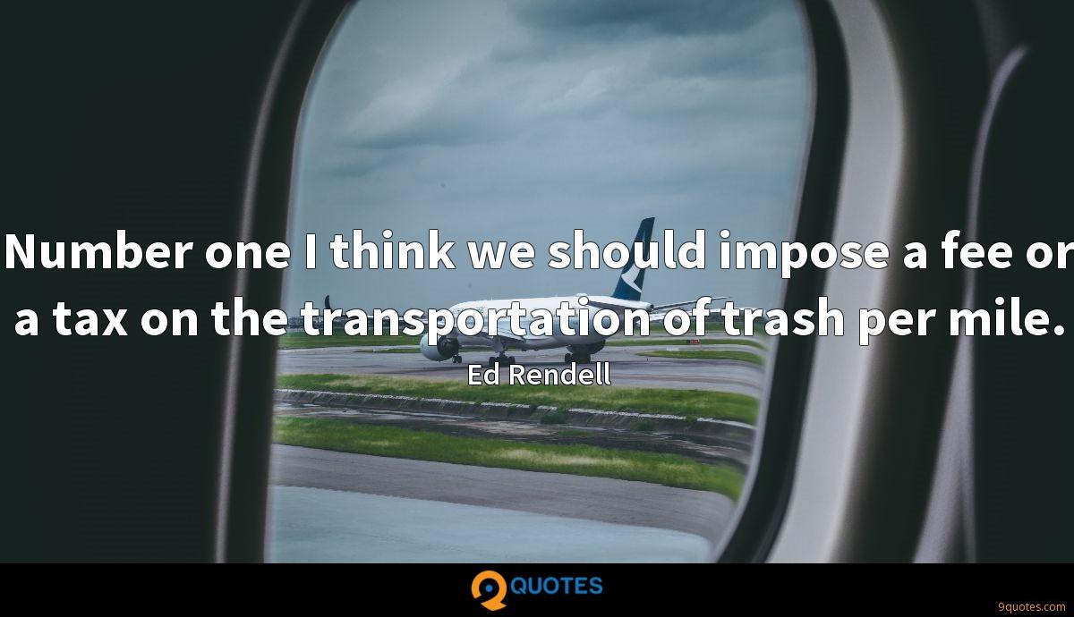 Number one I think we should impose a fee or a tax on the transportation of trash per mile.