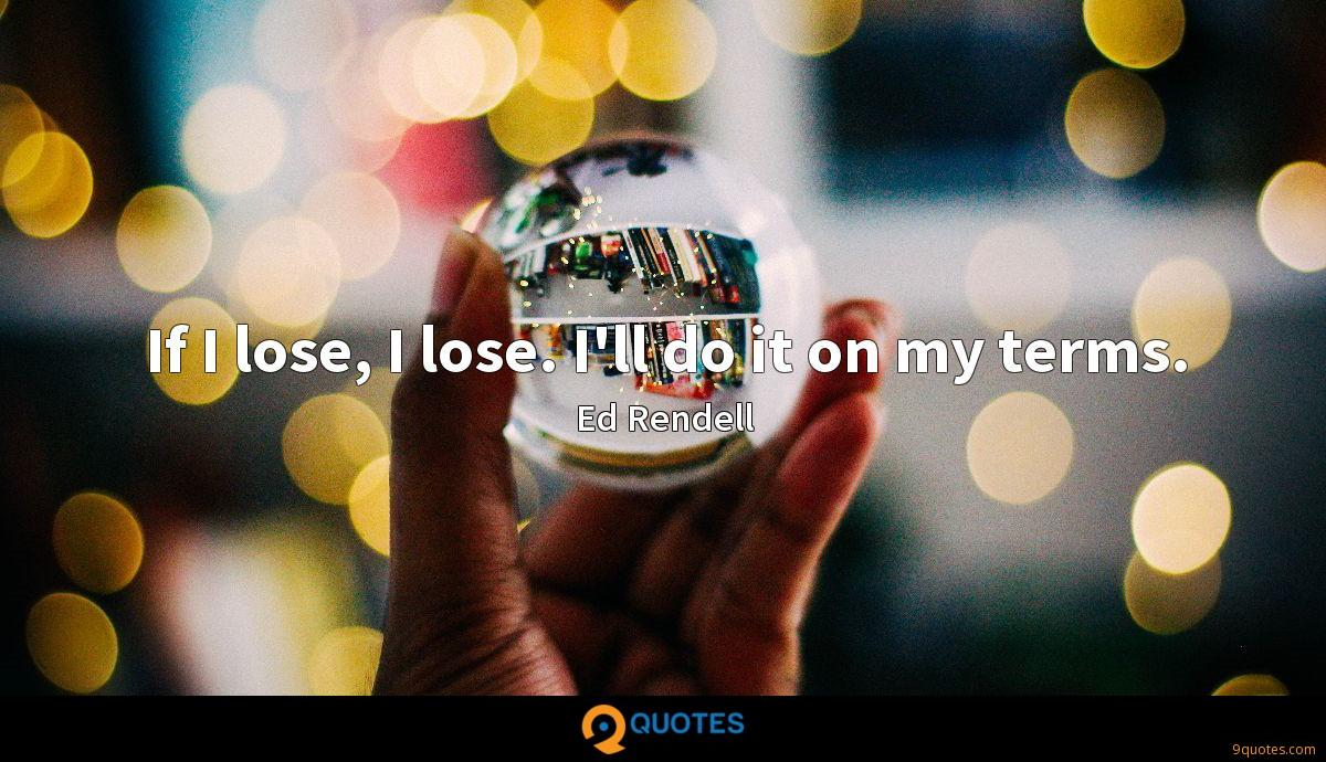 If I lose, I lose. I'll do it on my terms.