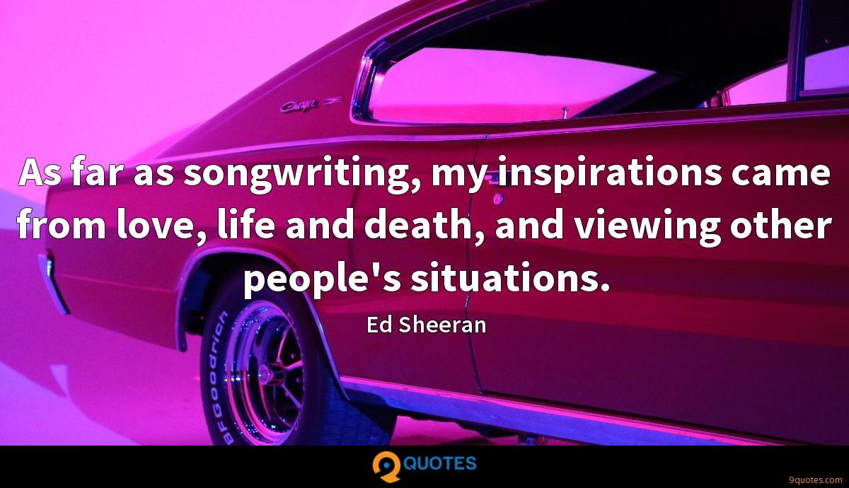 As far as songwriting, my inspirations came from love, life and death, and viewing other people's situations.