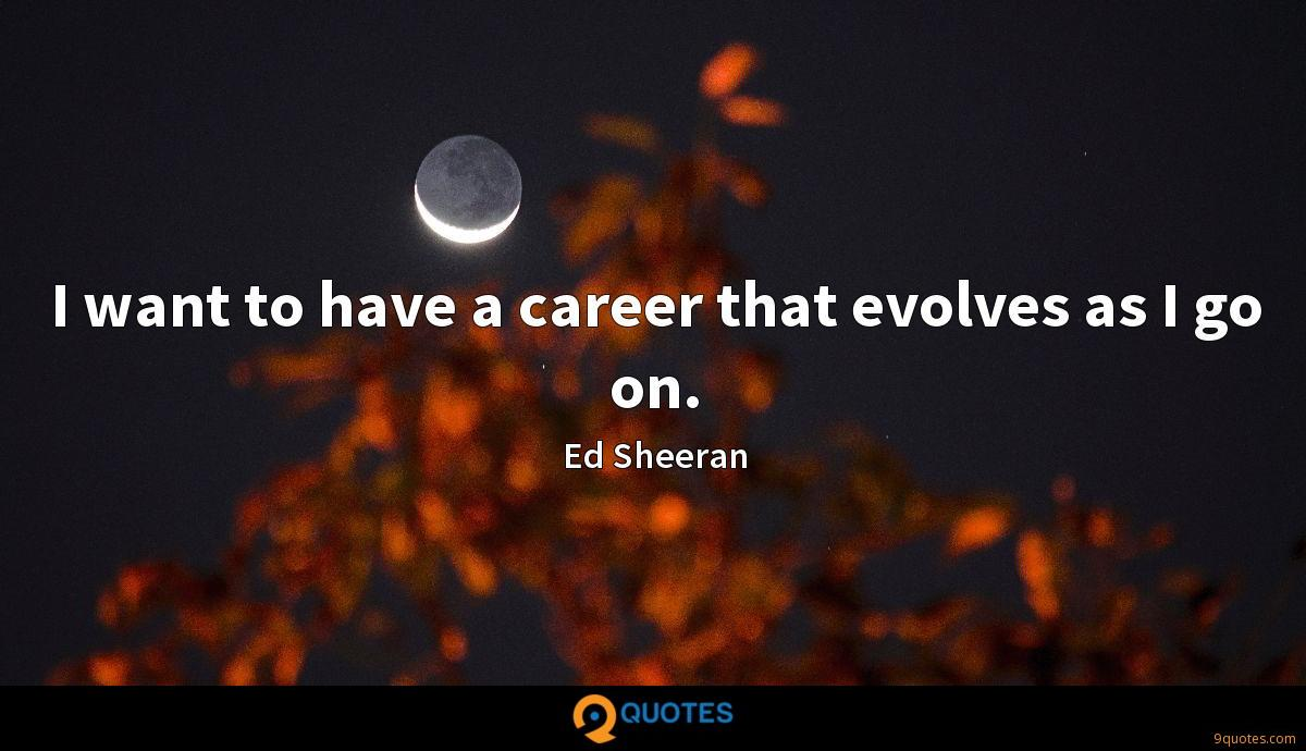 I want to have a career that evolves as I go on.
