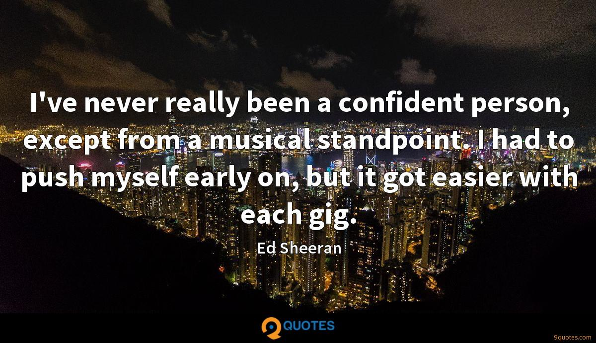 I've never really been a confident person, except from a musical standpoint. I had to push myself early on, but it got easier with each gig.