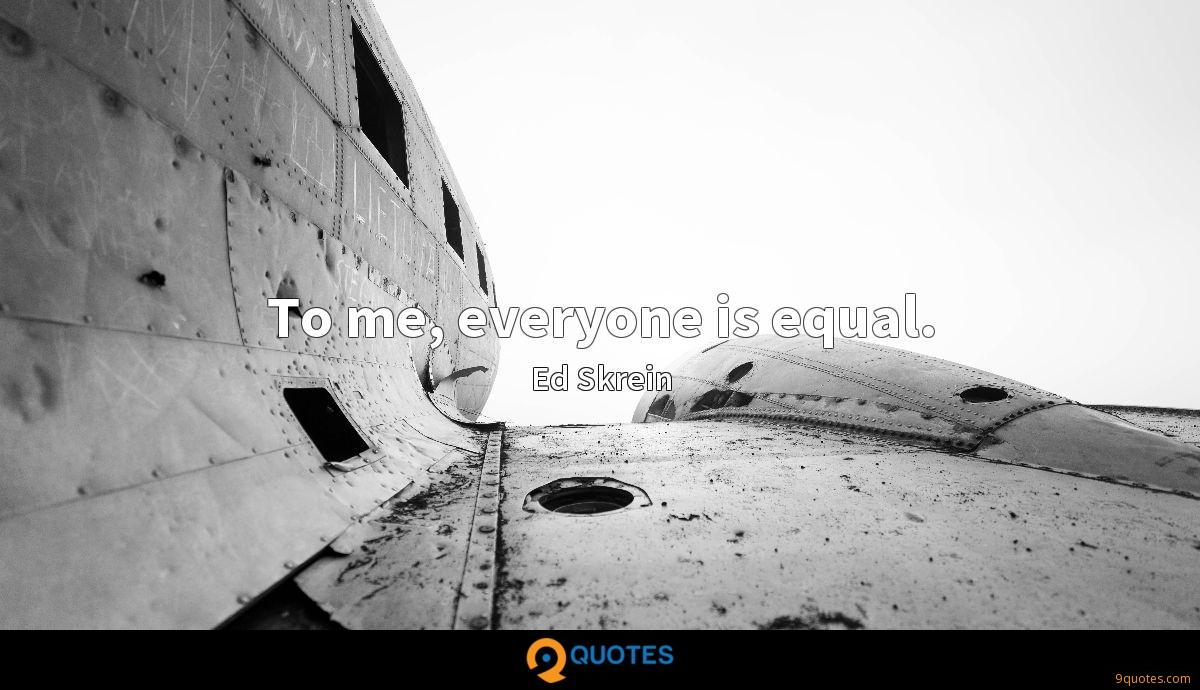 To me, everyone is equal.