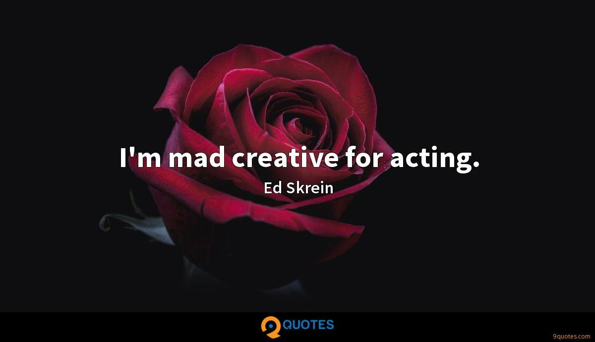 I'm mad creative for acting.