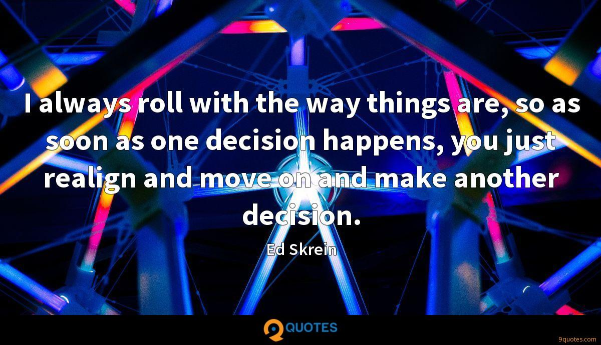 I always roll with the way things are, so as soon as one decision happens, you just realign and move on and make another decision.