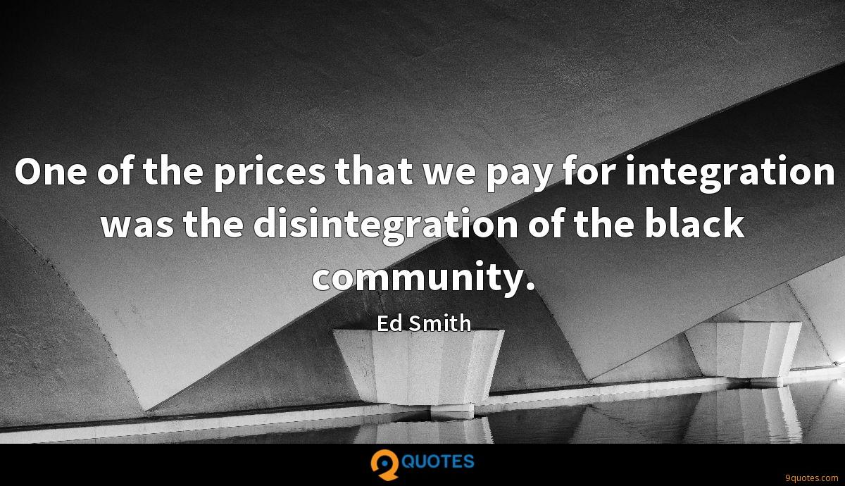 One of the prices that we pay for integration was the disintegration of the black community.
