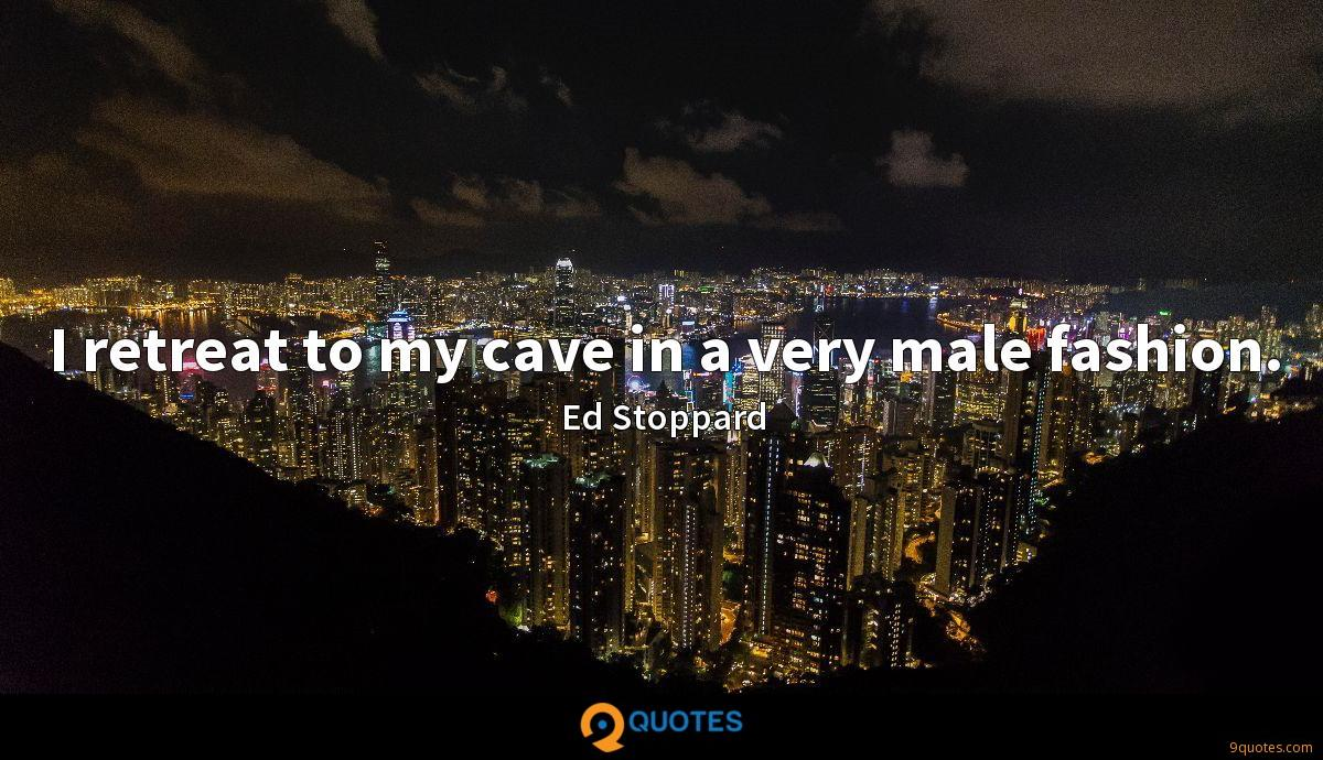 I retreat to my cave in a very male fashion.