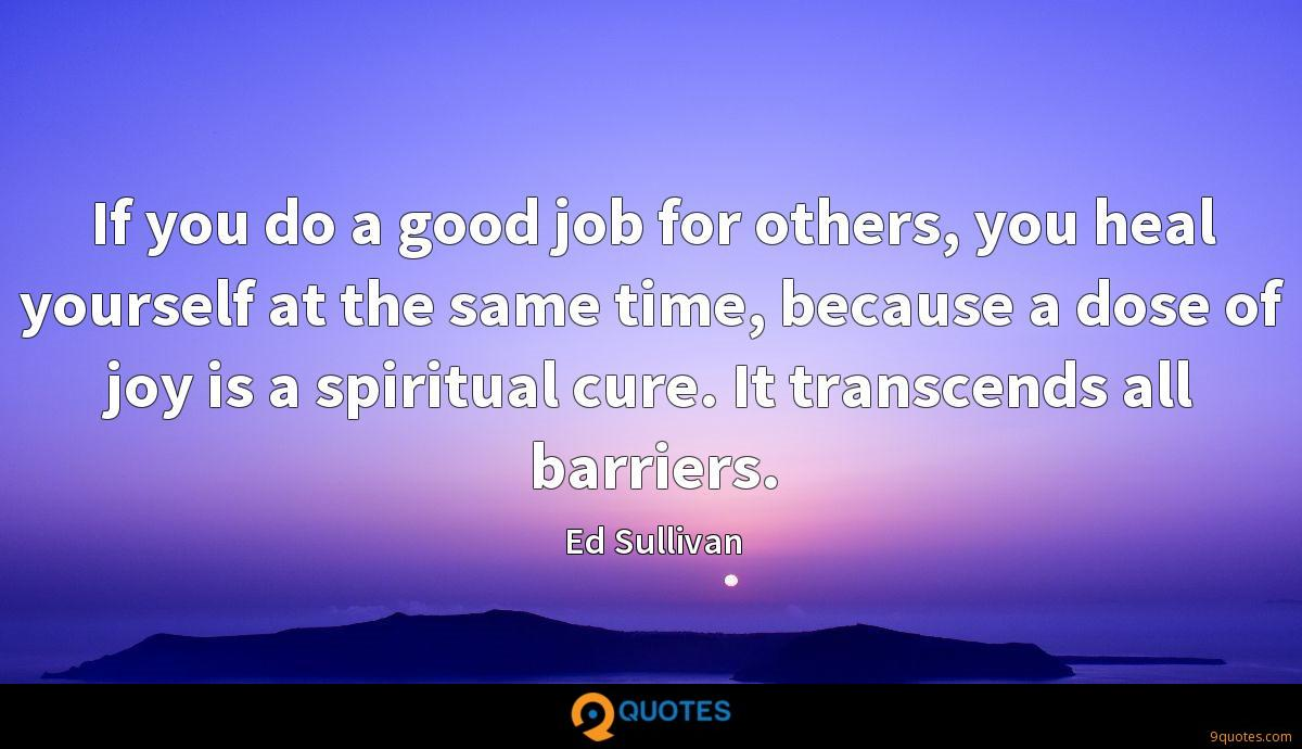 If you do a good job for others, you heal yourself at the same time, because a dose of joy is a spiritual cure. It transcends all barriers.