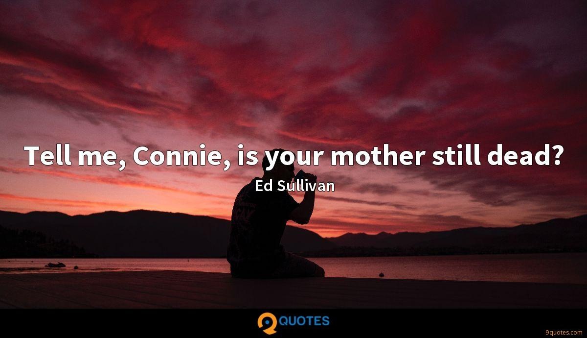 Tell me, Connie, is your mother still dead?